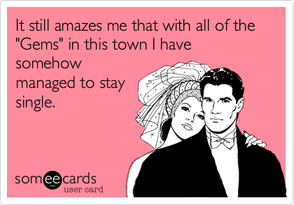 """It still amazes me that with all of the """"Gems"""" in this town I have somehow managed to stay single."""