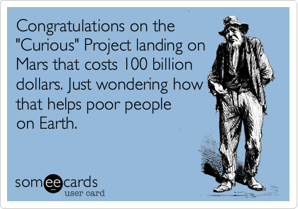 """Congratulations on the """"Curious"""" Project landing on  Mars that costs 100 billion dollars. Just wondering how that helps poor people on Earth."""