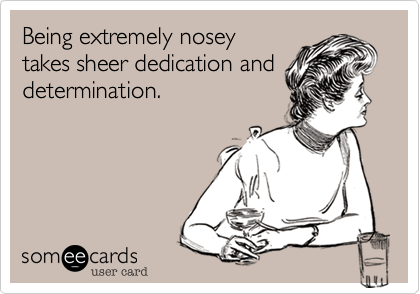 Being extremely nosey  takes sheer dedication and determination.