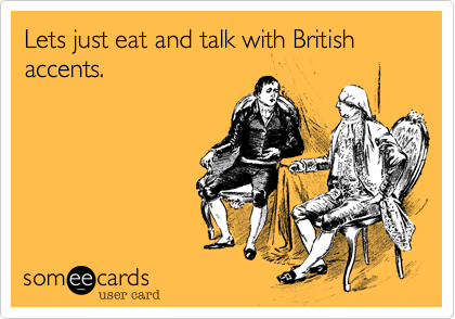 Lets just eat and talk with British accents.