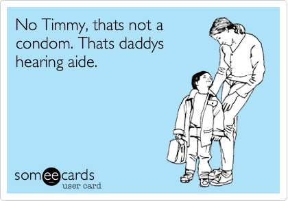 No Timmy, thats not a condom. Thats daddys hearing aide.