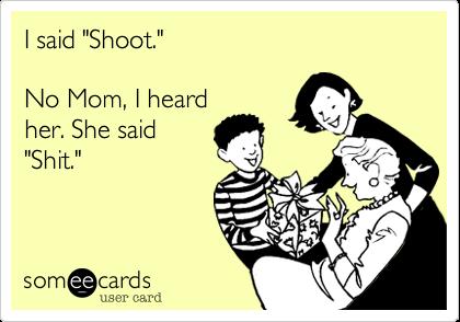 "I said ""Shoot.""  No Mom, I heard her. She said ""Shit."""