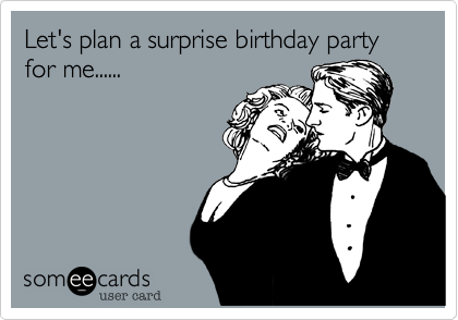 Let's plan a surprise birthday party for me......