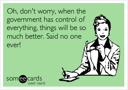 Oh, don't worry, when the government has control of everything, things will be so much better. Said no one ever!