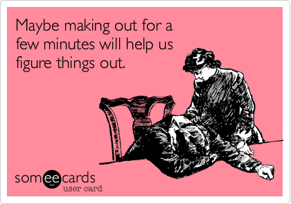 Maybe making out for a few minutes will help us figure things out.