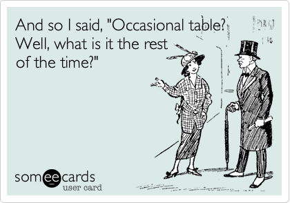 """And so I said, """"Occasional table? Well, what is it the rest of the time?"""""""