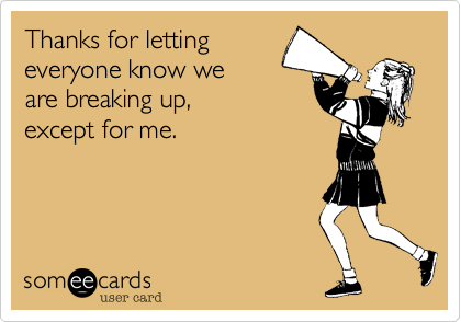 Thanks for letting everyone know we are breaking up,  except for me.