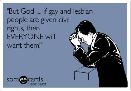 """""""But God .... if gay and lesbian people are given civil rights, then EVERYONE will want them!"""""""