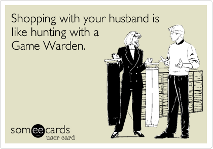 Shopping with your husband is like hunting with a Game Warden.