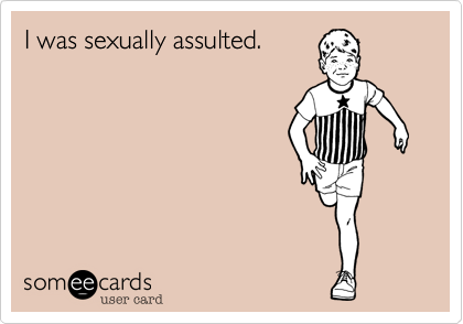 I was sexually assulted.