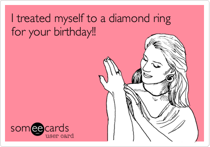 I treated myself to a diamond ring for your birthday!!