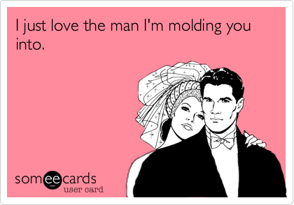 I just love the man I'm molding you into.