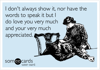 I don't always show it, nor have the words to speak it but I do love you very much and your very much appreciated.