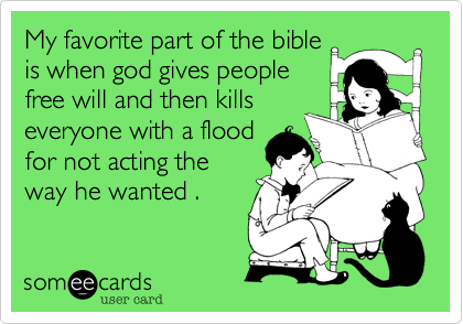 My favorite part of the bible is when god gives people free will and then kills everyone with a flood for not acting the way he wanted .