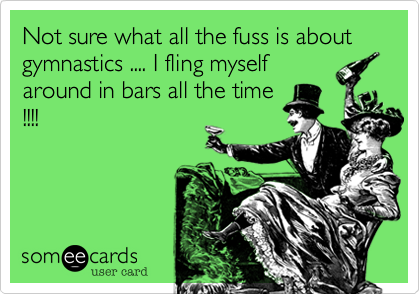 Not sure what all the fuss is about gymnastics .... I fling myself around in bars all the time !!!!