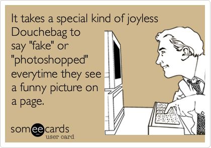 """It takes a special kind of joyless Douchebag to say """"fake"""" or """"photoshopped"""" everytime they see a funny picture on a page."""