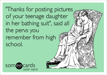 """""""Thanks for posting pictures of your teenage daughter in her bathing suit"""", said all the pervs you remember from high school."""