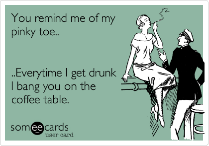 You remind me of my pinky toe..   ..Everytime I get drunk I bang you on the coffee table.