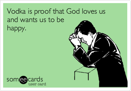 Vodka is proof that God loves us and wants us to be happy.