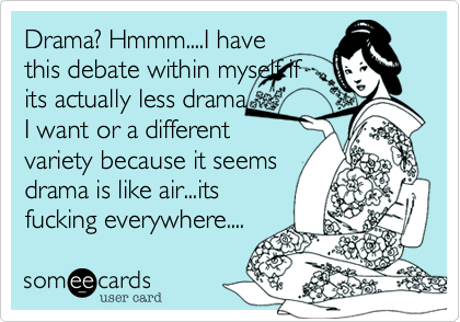 Drama? Hmmm....I have this debate within myself if its actually less drama I want or a different variety because it seems drama is like air...its fucking everywhere....