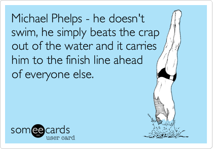 Michael Phelps - he doesn't swim, he simply beats the crap out of the water and it carries him to the finish line ahead of everyone else.