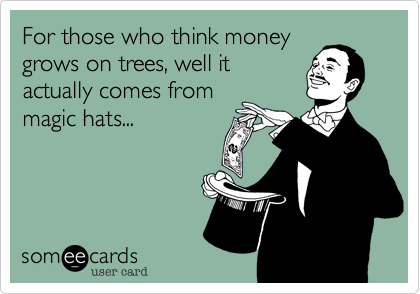 For those who think money grows on trees, well it actually comes from magic hats...