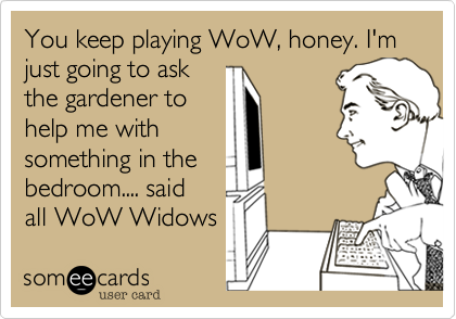 You keep playing WoW, honey. I'm just going to ask the gardener to help me with something in the bedroom.... said all WoW Widows