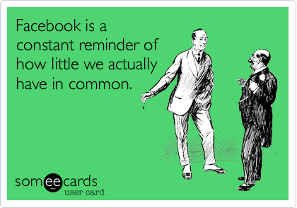 Facebook is a  constant reminder of how little we actually have in common.