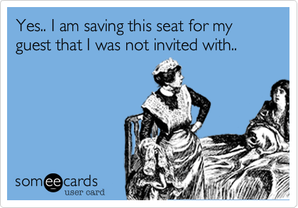 Yes.. I am saving this seat for my guest that I was not invited with..
