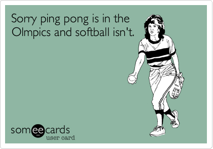 Sorry ping pong is in the Olmpics and softball isn't.