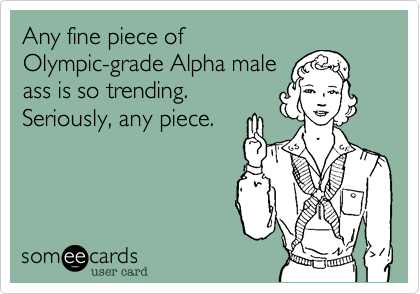 Any fine piece of  Olympic-grade Alpha male  ass is so trending. Seriously, any piece.