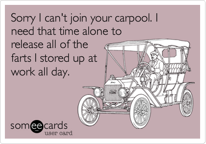 Sorry I can't join your carpool. I need that time alone to release all of the farts I stored up at work all day.