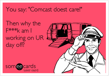 """You say: """"Comcast doest care!""""  Then why the F***k am I working on UR day off?"""