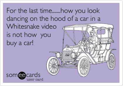 For the last time.......how you look dancing on the hood of a car in a Whitesnake video is not how  you buy a car!
