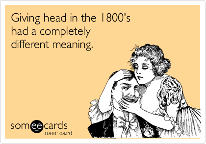 Giving head in the 1800's had a completely different meaning.