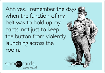 Ahh yes, I remember the days when the function of my belt was to hold up my pants, not just to keep the button from violently launching across the room.