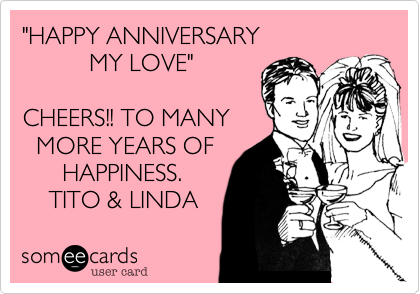 """HAPPY ANNIVERSARY            MY LOVE""  CHEERS!! TO MANY   MORE YEARS OF       HAPPINESS.     TITO & LINDA"