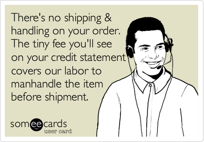 There's no shipping &  handling on your order. The tiny fee you'll see on your credit statement covers our labor to manhandle the item before shipment.
