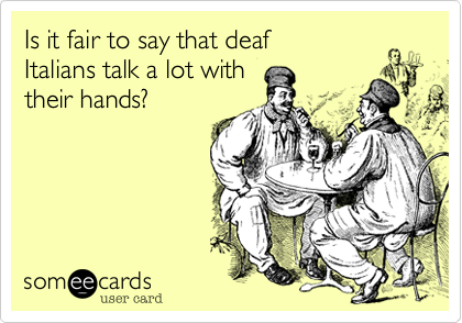 Is it fair to say that deaf  Italians talk a lot with  their hands?