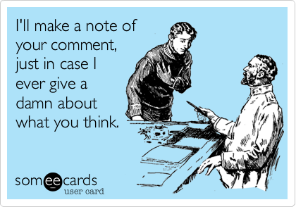 I'll make a note of your comment, just in case I ever give a damn about what you think.