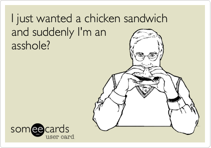 I just wanted a chicken sandwich and suddenly I'm an asshole?