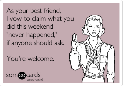 """As your best friend,  I vow to claim what you  did this weekend  """"never happened,""""  if anyone should ask.  You're welcome."""
