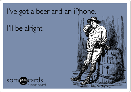 I've got a beer and an iPhone.  I'll be alright.