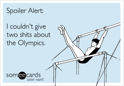 Spoiler Alert:    I couldn't give two shits about the Olympics.