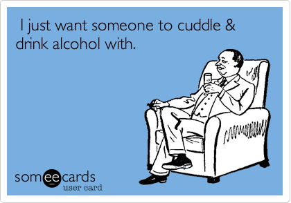 I just want someone to cuddle & drink alcohol with.