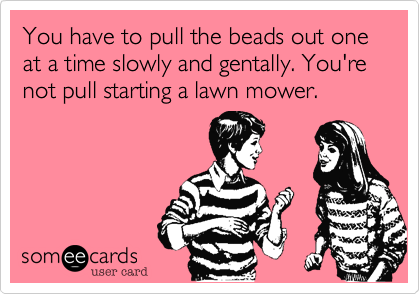 You have to pull the beads out one at a time slowly and gentally. You're not pull starting a lawn mower.