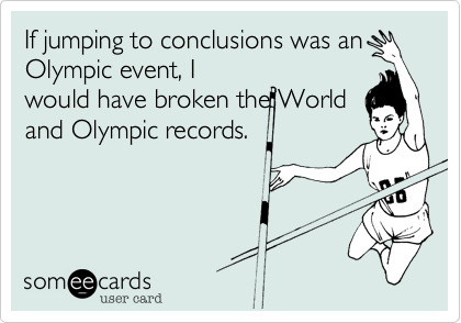 If Jumping To Conclusions Was An Olympic Event I Would Have Broken The World And Olympic Records Sports Ecard