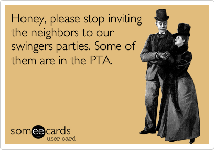 Honey, please stop inviting the neighbors to our swingers parties. Some of them are in the PTA.