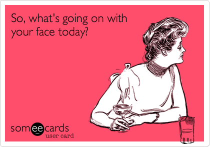 So, what's going on with your face today?