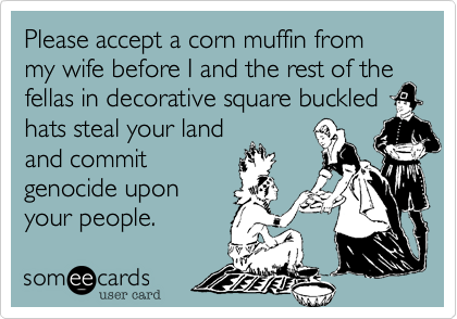 Please accept a corn muffin from my wife before I and the rest of the fellas in decorative square buckled hats steal your land and commit  genocide upon  your people.
